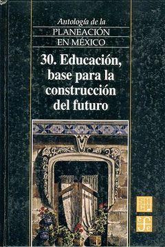 portada Antología de la Planeación en México, 30. Educación, Base Para la Construcción del Futuro