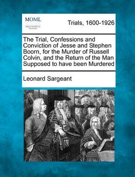 portada the trial, confessions and conviction of jesse and stephen boorn, for the murder of russell colvin, and the return of the man supposed to have been mu