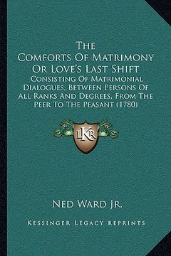 portada the comforts of matrimony or love's last shift the comforts of matrimony or love's last shift: consisting of matrimonial dialogues, between persons of