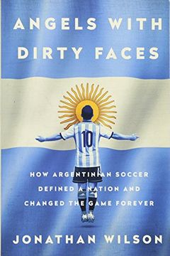 portada Angels with Dirty Faces: How Argentinian Soccer Defined a Nation and Changed the Game Forever