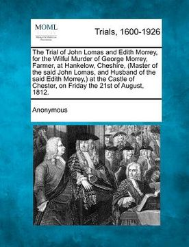 portada the trial of john lomas and edith morrey, for the wilful murder of george morrey, farmer, at hankelow, cheshire, (master of the said john lomas, and h