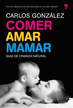 Libro Comer, Amar, Mamar: Guia de Crianza Natural