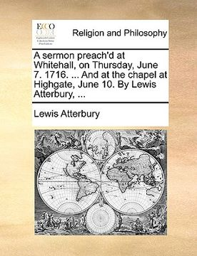 portada a sermon preach'd at whitehall, on thursday, june 7. 1716. ... and at the chapel at highgate, june 10. by lewis atterbury, ...