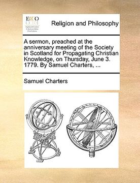 portada a   sermon, preached at the anniversary meeting of the society in scotland for propagating christian knowledge, on thursday, june 3. 1779. by samuel c
