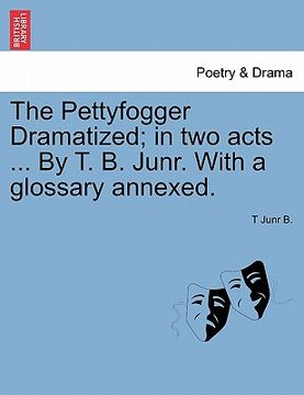 portada the pettyfogger dramatized; in two acts ... by t. b. junr. with a glossary annexed.