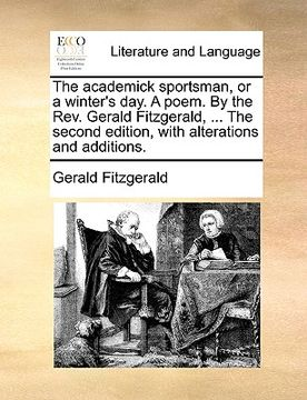 portada the academick sportsman, or a winter's day. a poem. by the rev. gerald fitzgerald, ... the second edition, with alterations and additions.