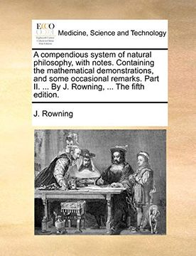portada A Compendious System of Natural Philosophy, With Notes. Containing the Mathematical Demonstrations, and Some Occasional Remarks. Part ii.    By j. Rowning,.   The Fifth Edition. (libro en Inglés)