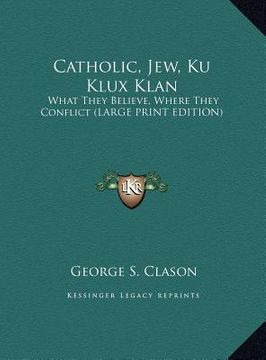 portada catholic, jew, ku klux klan: what they believe, where they conflict (large print edition)